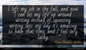 Karen Thompson Walker quote : I left my job ...