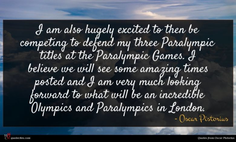 I am also hugely excited to then be competing to defend my three Paralympic titles at the Paralympic Games. I believe we will see some amazing times posted and I am very much looking forward to what will be an incredible Olympics and Paralympics in London.