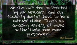 Neil Tennant quote : We shouldn't feel restricted ...