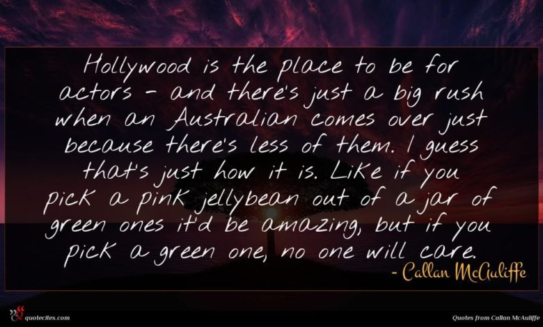 Hollywood is the place to be for actors - and there's just a big rush when an Australian comes over just because there's less of them. I guess that's just how it is. Like if you pick a pink jellybean out of a jar of green ones it'd be amazing, but if you pick a green one, no one will care.