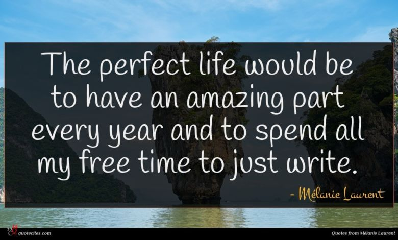 The perfect life would be to have an amazing part every year and to spend all my free time to just write.