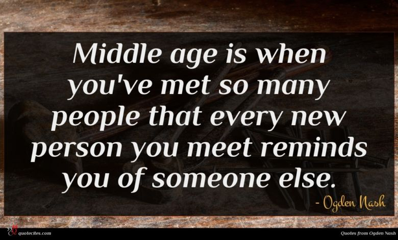 Middle age is when you've met so many people that every new person you meet reminds you of someone else.
