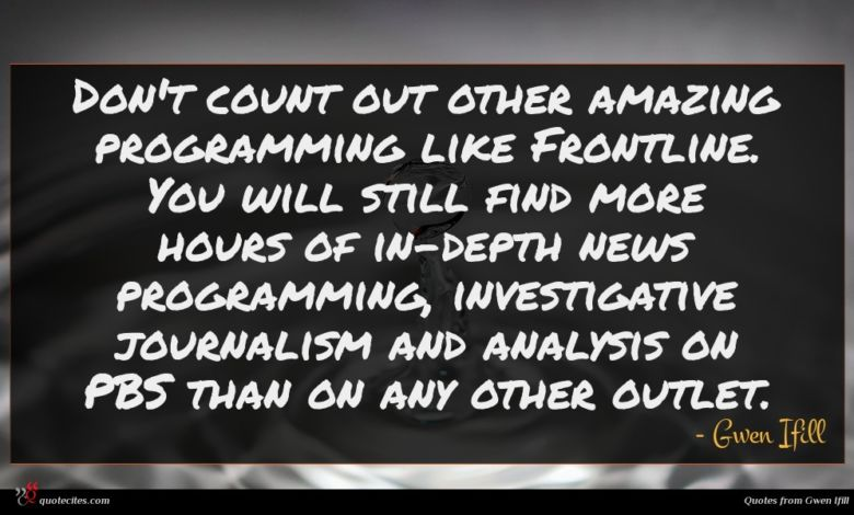 Don't count out other amazing programming like Frontline. You will still find more hours of in-depth news programming, investigative journalism and analysis on PBS than on any other outlet.