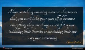Sara Paxton quote : I love watching amazing ...