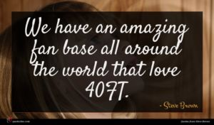 Steve Brown quote : We have an amazing ...