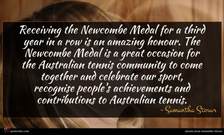 Receiving the Newcombe Medal for a third year in a row is an amazing honour. The Newcombe Medal is a great occasion for the Australian tennis community to come together and celebrate our sport, recognise people's achievements and contributions to Australian tennis.