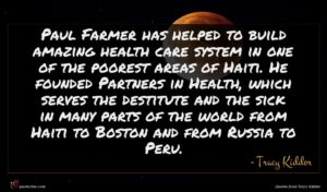 Tracy Kidder quote : Paul Farmer has helped ...