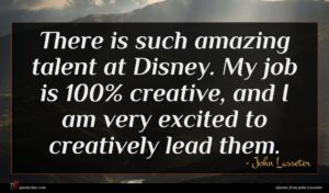 John Lasseter quote : There is such amazing ...