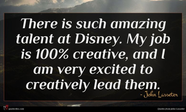 There is such amazing talent at Disney. My job is 100% creative, and I am very excited to creatively lead them.
