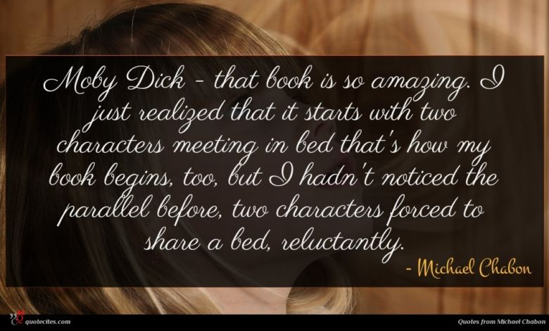 Moby Dick - that book is so amazing. I just realized that it starts with two characters meeting in bed that's how my book begins, too, but I hadn't noticed the parallel before, two characters forced to share a bed, reluctantly.