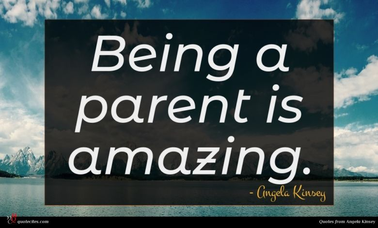 Being a parent is amazing.