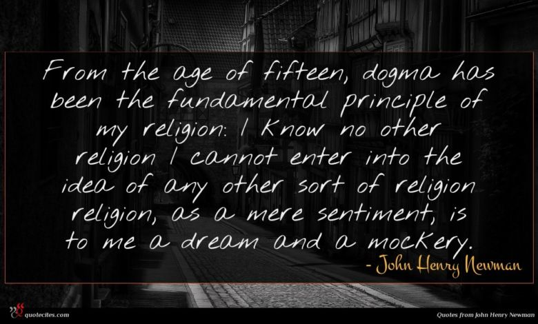 From the age of fifteen, dogma has been the fundamental principle of my religion: I know no other religion I cannot enter into the idea of any other sort of religion religion, as a mere sentiment, is to me a dream and a mockery.