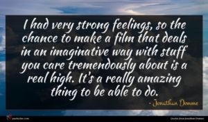 Jonathan Demme quote : I had very strong ...