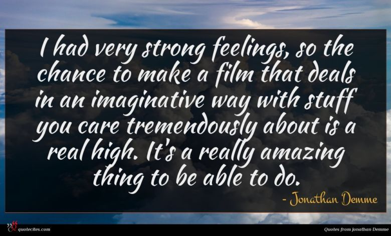 I had very strong feelings, so the chance to make a film that deals in an imaginative way with stuff you care tremendously about is a real high. It's a really amazing thing to be able to do.