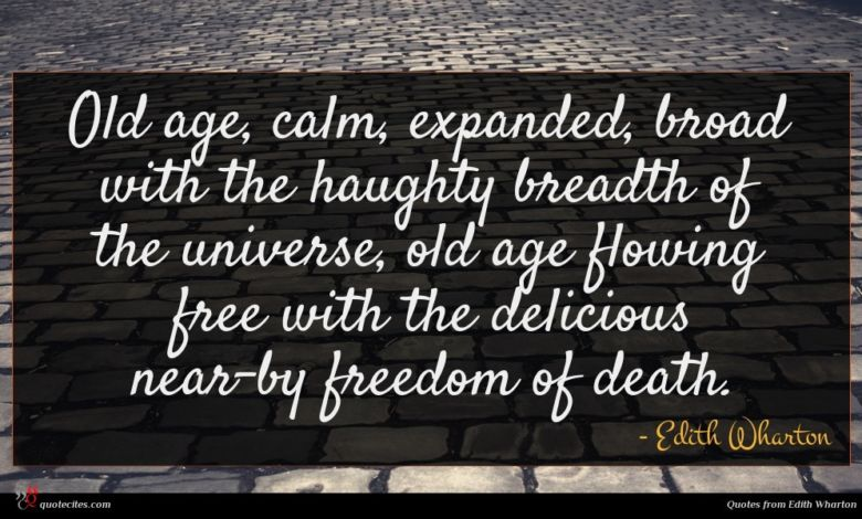 Old age, calm, expanded, broad with the haughty breadth of the universe, old age flowing free with the delicious near-by freedom of death.