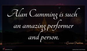 Carrie Preston quote : Alan Cumming is such ...