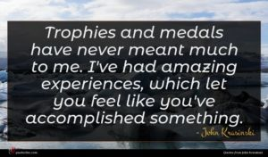 John Krasinski quote : Trophies and medals have ...
