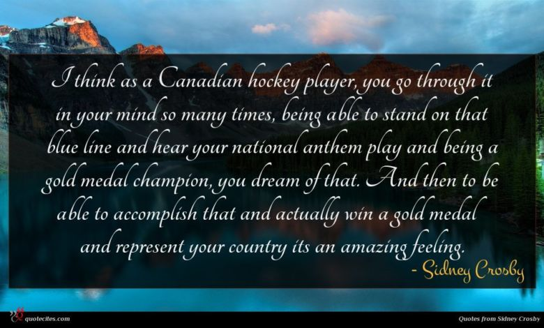 I think as a Canadian hockey player, you go through it in your mind so many times, being able to stand on that blue line and hear your national anthem play and being a gold medal champion, you dream of that. And then to be able to accomplish that and actually win a gold medal and represent your country its an amazing feeling.
