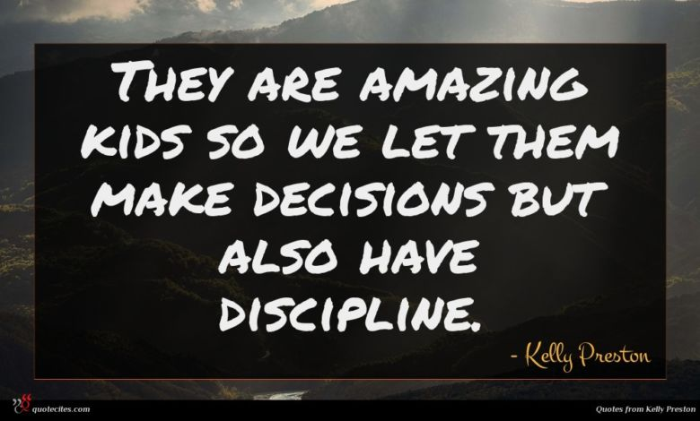 They are amazing kids so we let them make decisions but also have discipline.