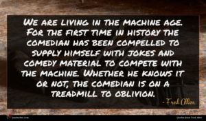 Fred Allen quote : We are living in ...