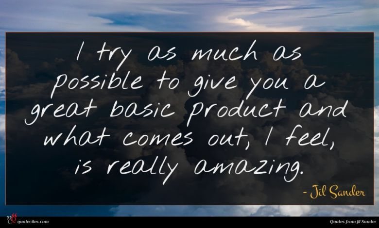 I try as much as possible to give you a great basic product and what comes out, I feel, is really amazing.