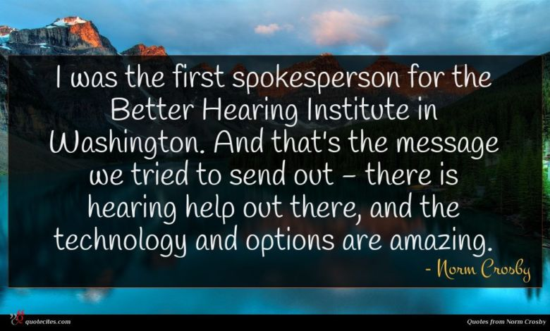 I was the first spokesperson for the Better Hearing Institute in Washington. And that's the message we tried to send out - there is hearing help out there, and the technology and options are amazing.