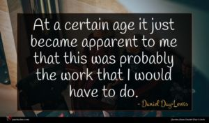 Daniel Day-Lewis quote : At a certain age ...