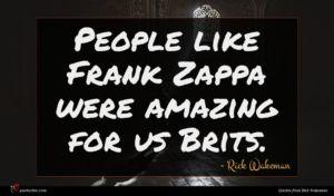 Rick Wakeman quote : People like Frank Zappa ...