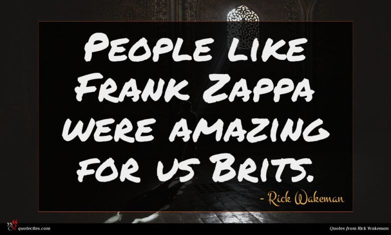 People like Frank Zappa were amazing for us Brits.