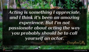 Evangeline Lilly quote : Acting is something I ...