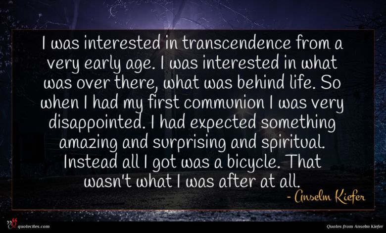 I was interested in transcendence from a very early age. I was interested in what was over there, what was behind life. So when I had my first communion I was very disappointed. I had expected something amazing and surprising and spiritual. Instead all I got was a bicycle. That wasn't what I was after at all.