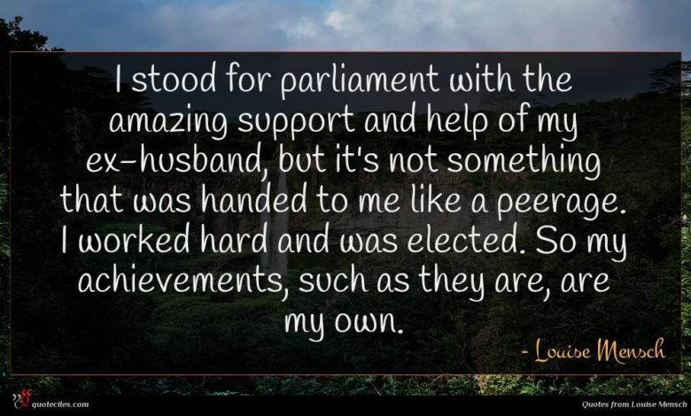 I stood for parliament with the amazing support and help of my ex-husband, but it's not something that was handed to me like a peerage. I worked hard and was elected. So my achievements, such as they are, are my own.