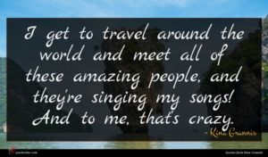 Kina Grannis quote : I get to travel ...