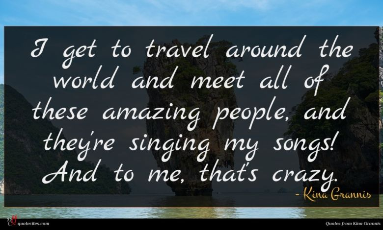 I get to travel around the world and meet all of these amazing people, and they're singing my songs! And to me, that's crazy.