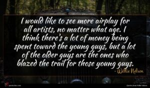 Willie Nelson quote : I would like to ...