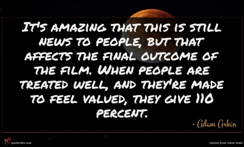 It's amazing that this is still news to people, but that affects the final outcome of the film. When people are treated well, and they're made to feel valued, they give 110 percent.