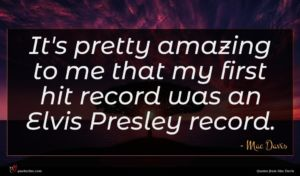 Mac Davis quote : It's pretty amazing to ...