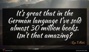 Ken Follett quote : It's great that in ...