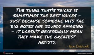 Kara DioGuardi quote : The thing that's tricky ...