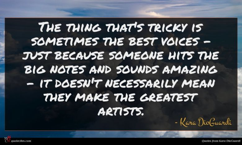 The thing that's tricky is sometimes the best voices - just because someone hits the big notes and sounds amazing - it doesn't necessarily mean they make the greatest artists.
