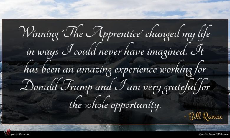 Winning 'The Apprentice' changed my life in ways I could never have imagined. It has been an amazing experience working for Donald Trump and I am very grateful for the whole opportunity.