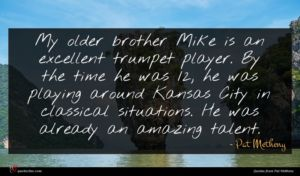 Pat Metheny quote : My older brother Mike ...