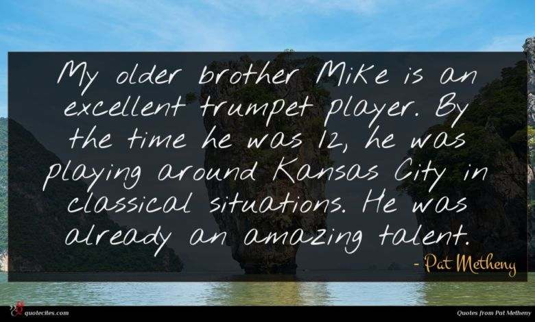 My older brother Mike is an excellent trumpet player. By the time he was 12, he was playing around Kansas City in classical situations. He was already an amazing talent.