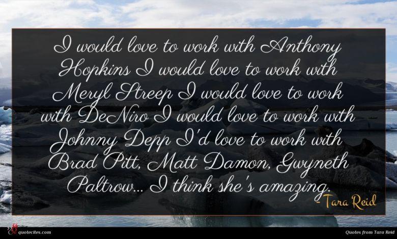 I would love to work with Anthony Hopkins I would love to work with Meryl Streep I would love to work with DeNiro I would love to work with Johnny Depp I'd love to work with Brad Pitt, Matt Damon, Gwyneth Paltrow... I think she's amazing.
