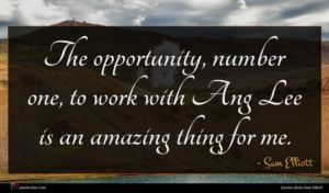 Sam Elliott quote : The opportunity number one ...