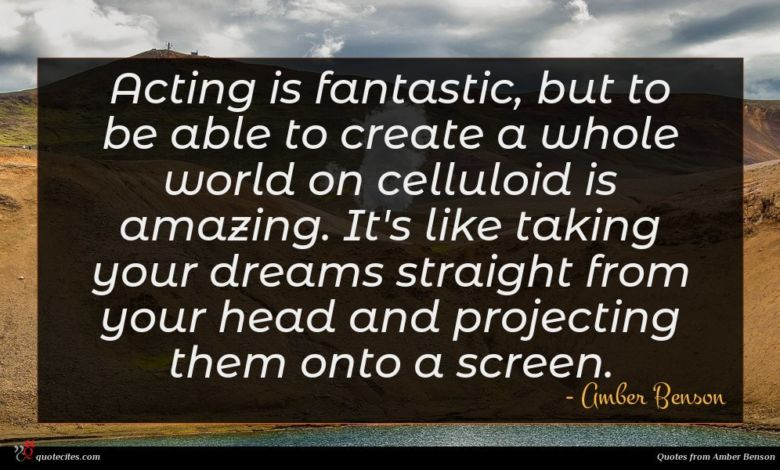 Acting is fantastic, but to be able to create a whole world on celluloid is amazing. It's like taking your dreams straight from your head and projecting them onto a screen.