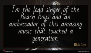 Mike Love quote : I'm the lead singer ...