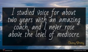 Danny Strong quote : I studied voice for ...