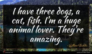 Willow Shields quote : I have three dogs ...