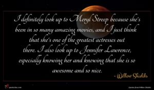 Willow Shields quote : I definitely look up ...
